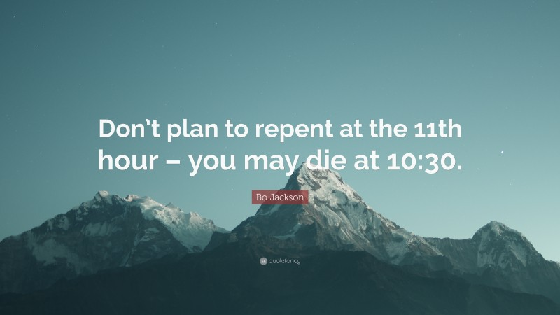 """Bo Jackson Quote: """"Don't plan to repent at the 11th hour – you may die at 10:30."""""""