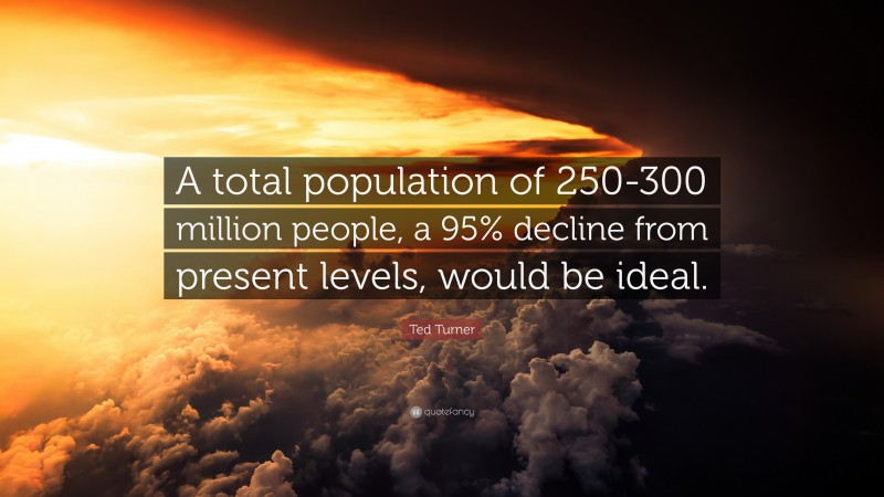 """Ted Turner Quote: """"A total population of 250-300 million people, a 95% decline from present levels, would be ideal."""""""
