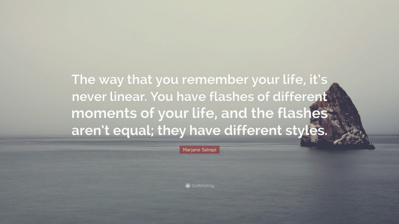 """Marjane Satrapi Quote: """"The way that you remember your life, it's never linear. You have flashes of different moments of your life, and the flashes aren't equal; they have different styles."""""""