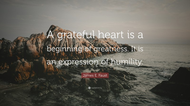 """James E. Faust Quote: """"A grateful heart is a beginning of greatness. It is an expression of humility."""""""