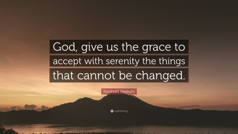 """Reinhold Niebuhr Quote: """"God, give us the grace to accept with serenity the things that cannot be changed."""""""