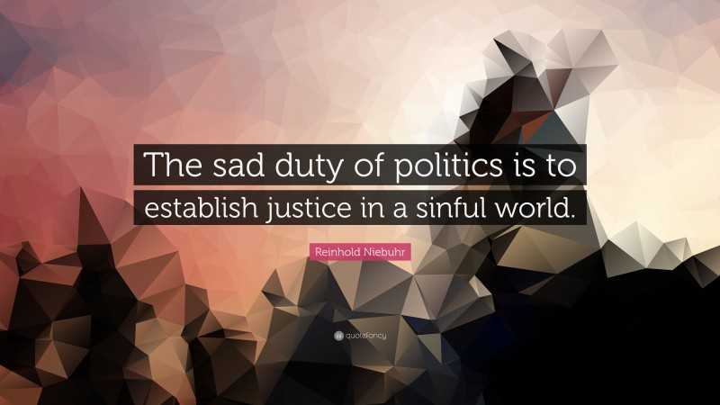 """Reinhold Niebuhr Quote: """"The sad duty of politics is to establish justice in a sinful world."""""""