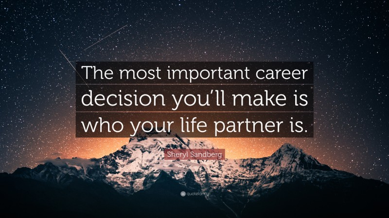 """Sheryl Sandberg Quote: """"The most important career decision you'll make is who your life partner is."""""""