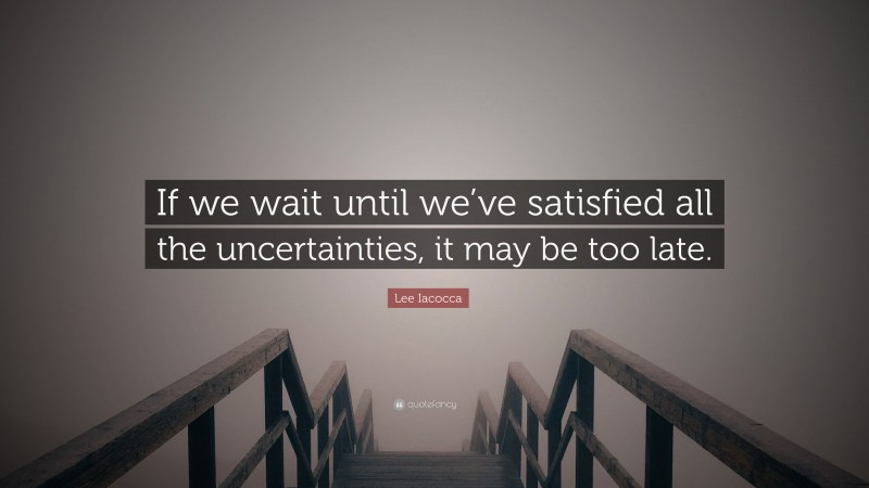 """Lee Iacocca Quote: """"If we wait until we've satisfied all the uncertainties, it may be too late."""""""