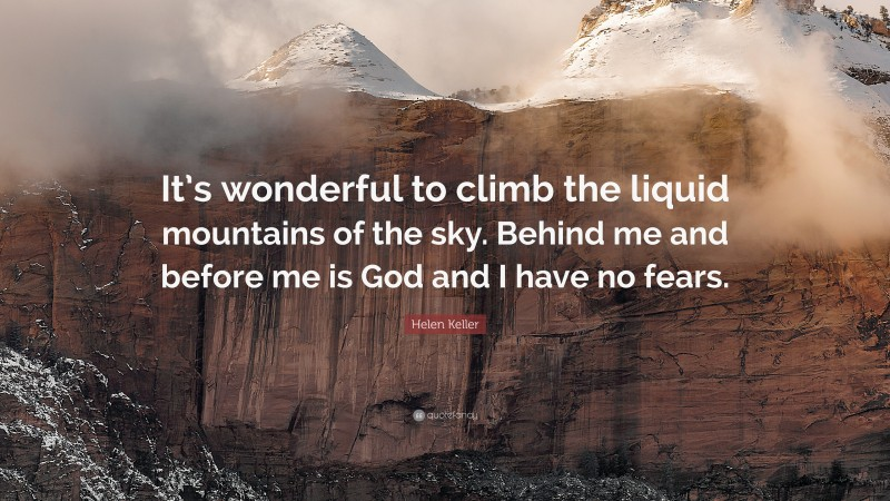 """Helen Keller Quote: """"It's wonderful to climb the liquid mountains of the sky. Behind me and before me is God and I have no fears."""""""