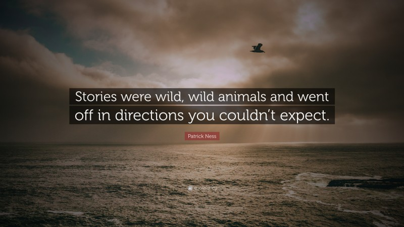 """Quotes About Stories: """"Stories were wild, wild animals and went off in directions you couldn't expect."""" — Patrick Ness"""