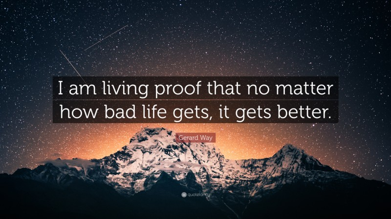 """Gerard Way Quote: """"I am living proof that no matter how bad life gets, it gets better."""""""