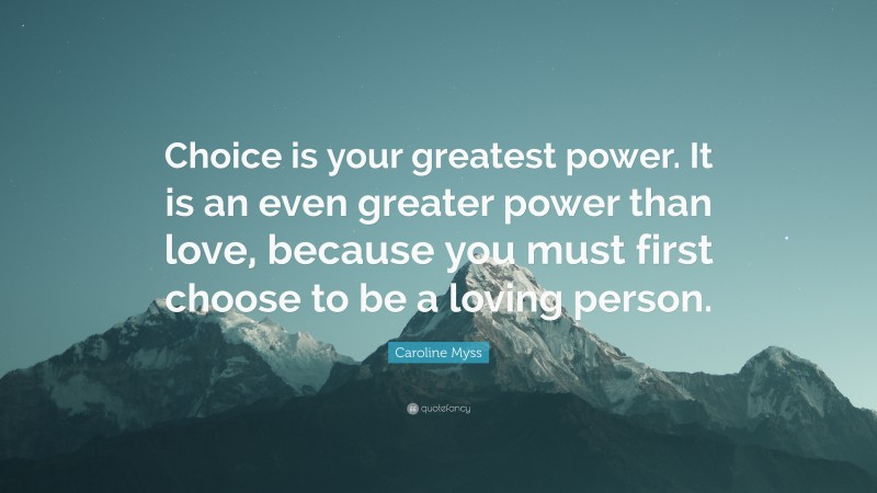 """Caroline Myss Quote: """"Choice is your greatest power. It is an even greater power than love, because you must first choose to be a loving person."""""""