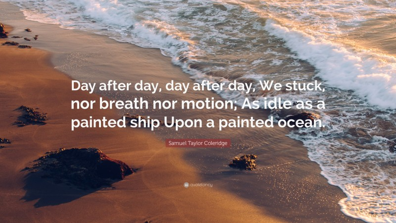"""Samuel Taylor Coleridge Quote: """"Day after day, day after day, We stuck, nor breath nor motion; As idle as a painted ship Upon a painted ocean."""""""