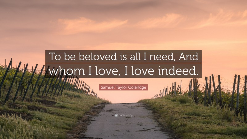 """Samuel Taylor Coleridge Quote: """"To be beloved is all I need, And whom I love, I love indeed."""""""