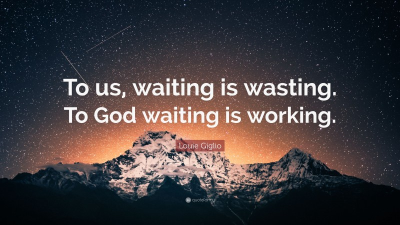 To us, waiting is wasting. To God waiting is working