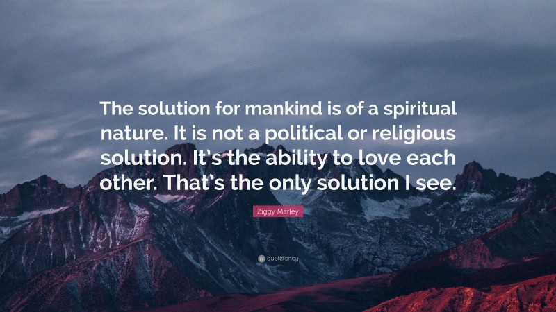 """Ziggy Marley Quote: """"The solution for mankind is of a spiritual nature. It is not a political or religious solution. It's the ability to love each other. That's the only solution I see."""""""