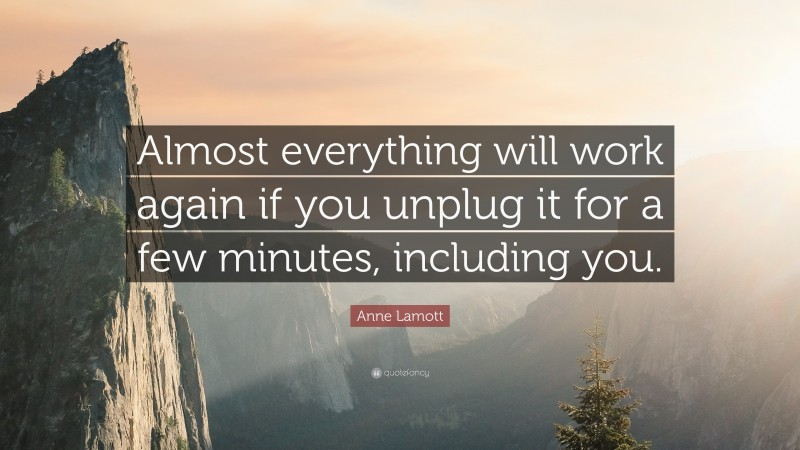"""Anne Lamott Quote: """"Almost everything will work again if you unplug it for a few minutes, including you."""""""