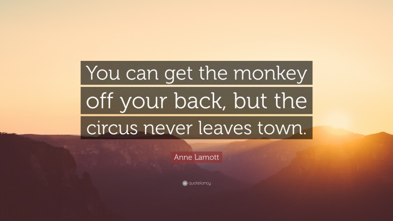 """Anne Lamott Quote: """"You can get the monkey off your back, but the circus never leaves town."""""""