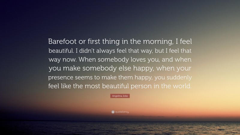 """Angelina Jolie Quote: """"Barefoot or first thing in the morning, I feel beautiful. I didn't always feel that way, but I feel that way now. When somebody loves you, and when you make somebody else happy, when your presence seems to make them happy, you suddenly feel like the most beautiful person in the world."""""""