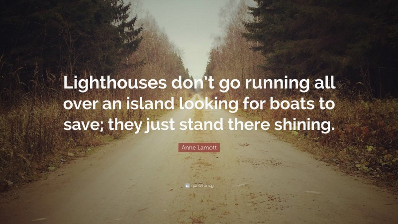 """Anne Lamott Quote: """"Lighthouses don't go running all over an island looking for boats to save; they just stand there shining."""""""