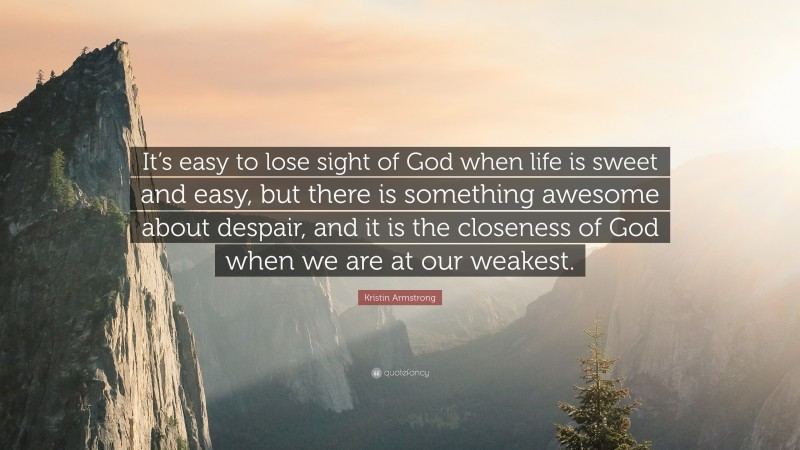 """Kristin Armstrong Quote: """"It's easy to lose sight of God when life is sweet and easy, but there is something awesome about despair, and it is the closeness of God when we are at our weakest."""""""