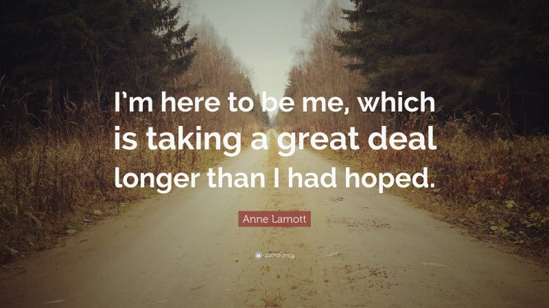 """Anne Lamott Quote: """"I'm here to be me, which is taking a great deal longer than I had hoped."""""""