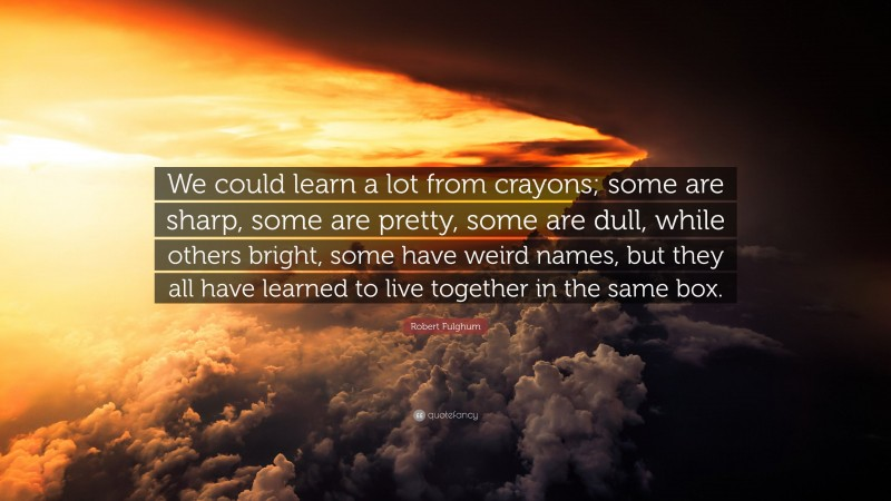 """Robert Fulghum Quote: """"We could learn a lot from crayons; some are sharp, some are pretty, some are dull, while others bright, some have weird names, but they all have learned to live together in the same box."""""""