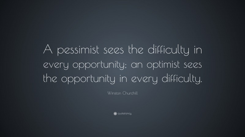 """Winston Churchill Quote: """"A pessimist sees the difficulty in every opportunity; an optimist sees the opportunity in every difficulty."""""""