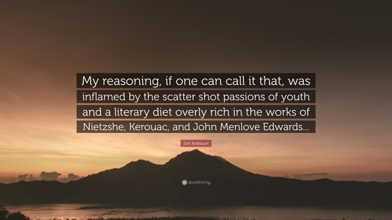 """Jon Krakauer Quote: """"My reasoning, if one can call it that, was inflamed by the scatter shot passions of youth and a literary diet overly rich in the works of Nietzshe, Kerouac, and John Menlove Edwards..."""""""