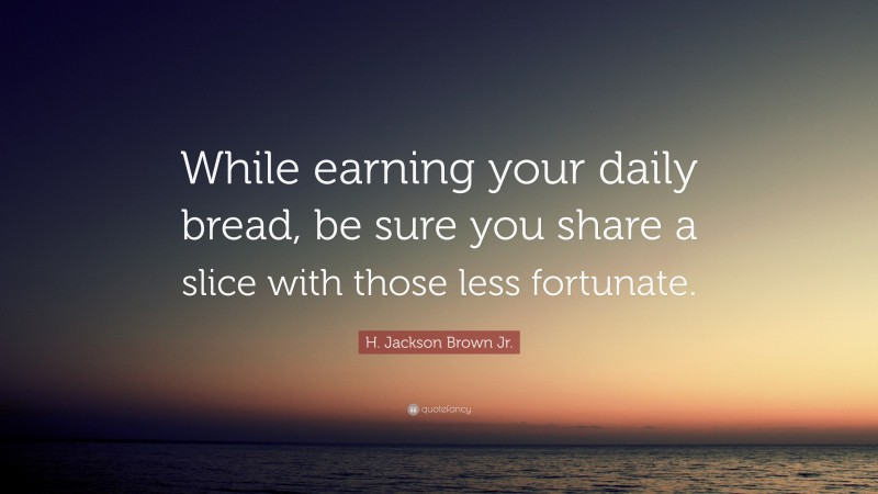 """H. Jackson Brown Jr. Quote: """"While earning your daily bread, be sure you share a slice with those less fortunate."""""""