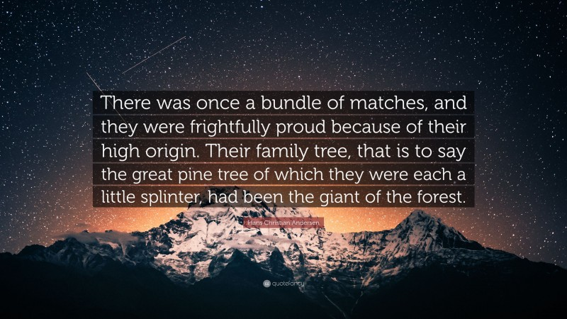 """Hans Christian Andersen Quote: """"There was once a bundle of matches, and they were frightfully proud because of their high origin. Their family tree, that is to say the great pine tree of which they were each a little splinter, had been the giant of the forest."""""""