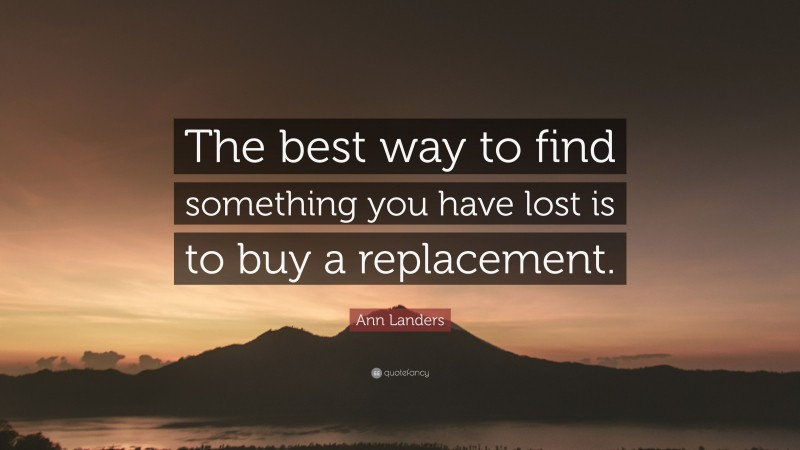 """Ann Landers Quote: """"The best way to find something you have lost is to buy a replacement."""""""