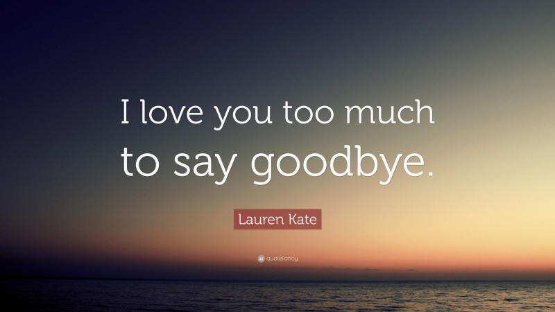 """Lauren Kate Quote: """"I love you too much to say goodbye."""""""