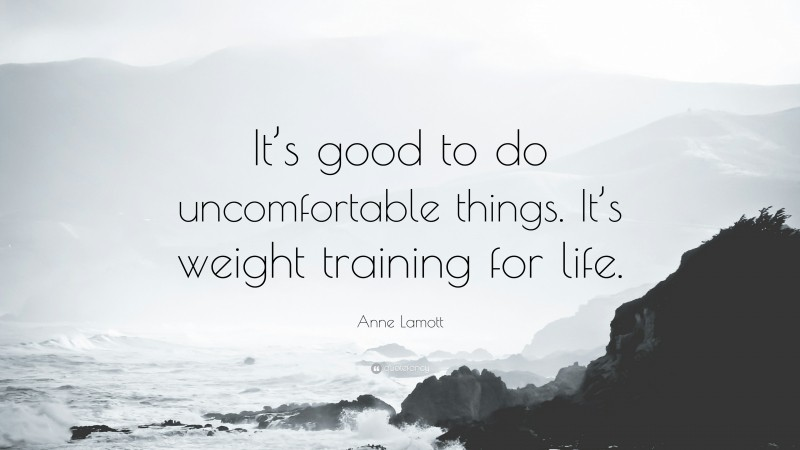 """Anne Lamott Quote: """"It's good to do uncomfortable things. It's weight training for life."""""""