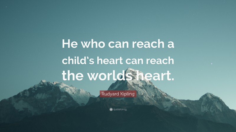 """Rudyard Kipling Quote: """"He who can reach a child's heart can reach the worlds heart."""""""