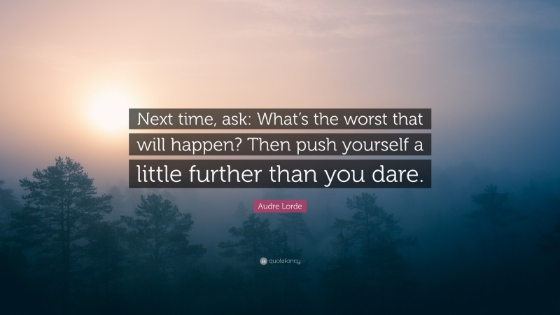 """Audre Lorde Quote: """"Next time, ask: What's the worst that will happen? Then push yourself a little further than you dare."""""""