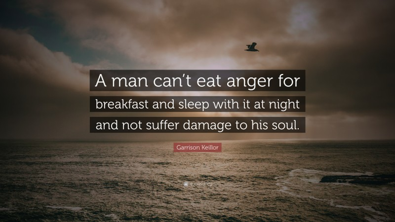 """Garrison Keillor Quote: """"A man can't eat anger for breakfast and sleep with it at night and not suffer damage to his soul."""""""