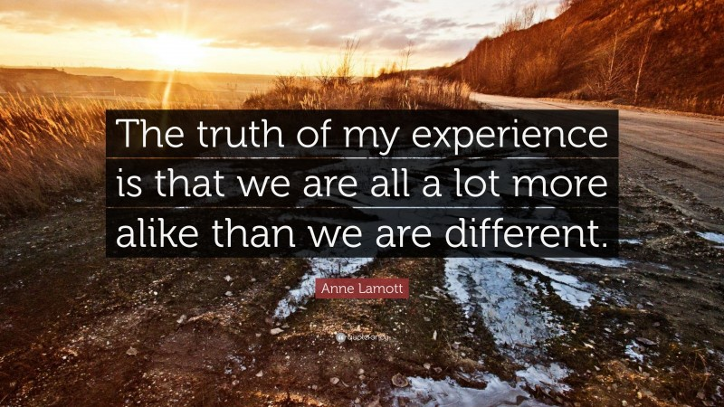 """Anne Lamott Quote: """"The truth of my experience is that we are all a lot more alike than we are different."""""""