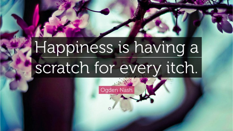 """Ogden Nash Quote: """"Happiness is having a scratch for every itch."""""""