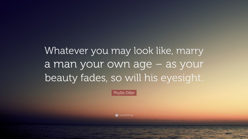 """Phyllis Diller Quote: """"Whatever you may look like, marry a man your own age – as your beauty fades, so will his eyesight."""""""