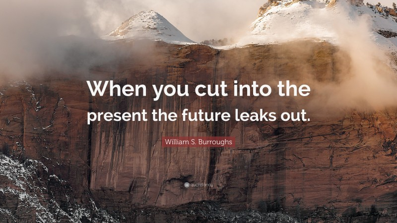 """William S. Burroughs Quote: """"When you cut into the present the future leaks out."""""""