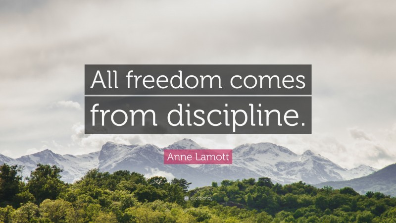 """Anne Lamott Quote: """"All freedom comes from discipline."""""""
