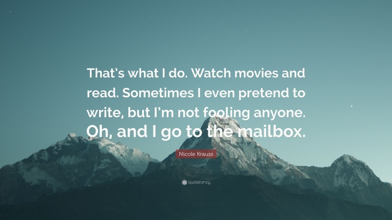"""Nicole Krauss Quote: """"That's what I do. Watch movies and read. Sometimes I even pretend to write, but I'm not fooling anyone. Oh, and I go to the mailbox."""""""
