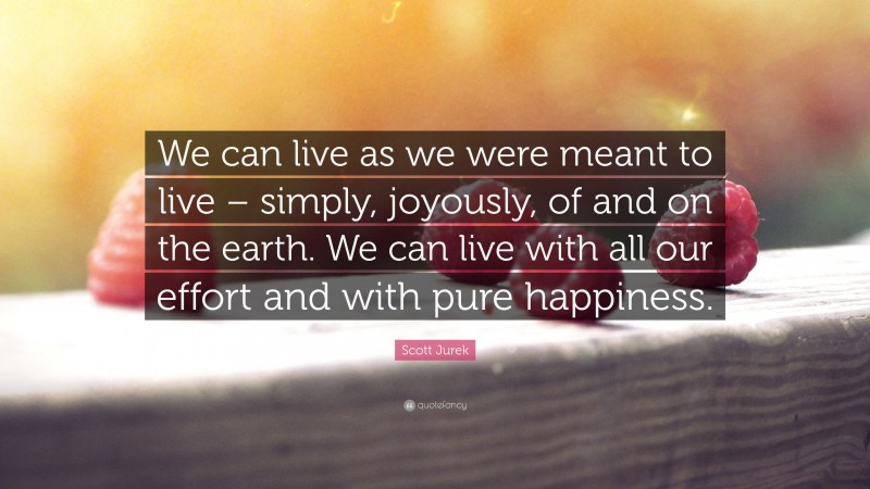 """Scott Jurek Quote: """"We can live as we were meant to live – simply, joyously, of and on the earth. We can live with all our effort and with pure happiness."""""""
