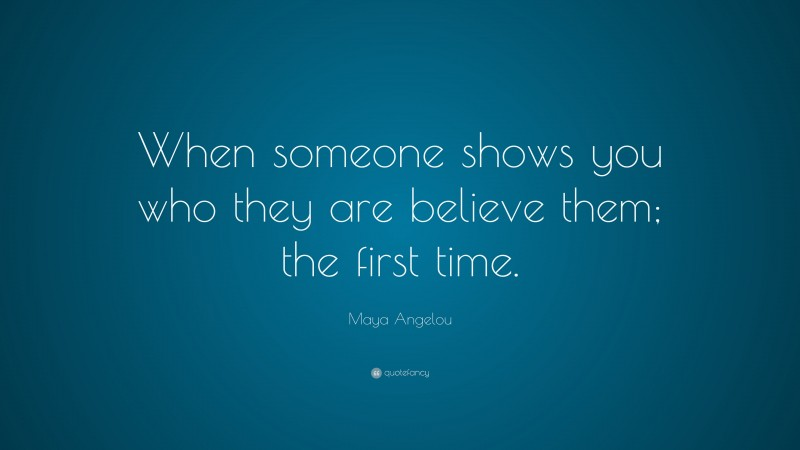 """Maya Angelou Quote: """"When someone shows you who they are believe them; the first time."""""""