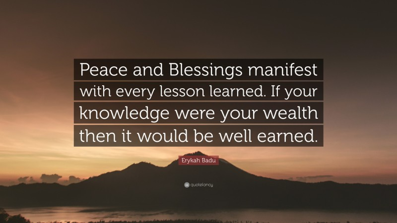 """Erykah Badu Quote: """"Peace and Blessings manifest with every lesson learned. If your knowledge were your wealth then it would be well earned."""""""