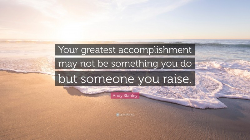 """Andy Stanley Quote: """"Your greatest accomplishment may not be something you do but someone you raise."""""""
