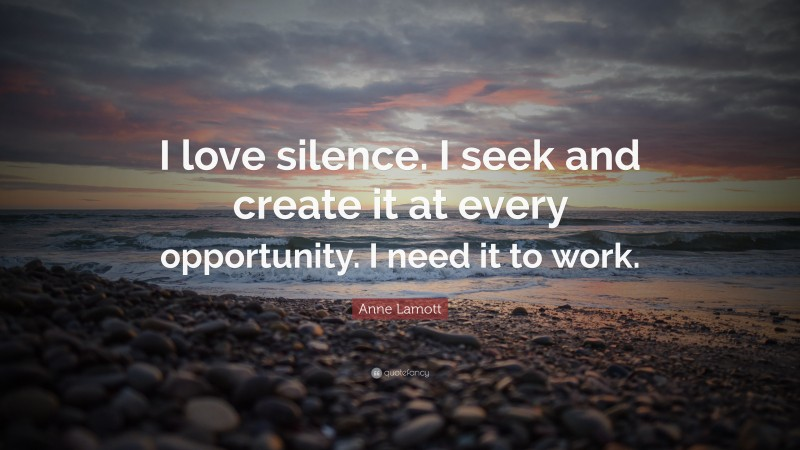 """Anne Lamott Quote: """"I love silence. I seek and create it at every opportunity. I need it to work."""""""