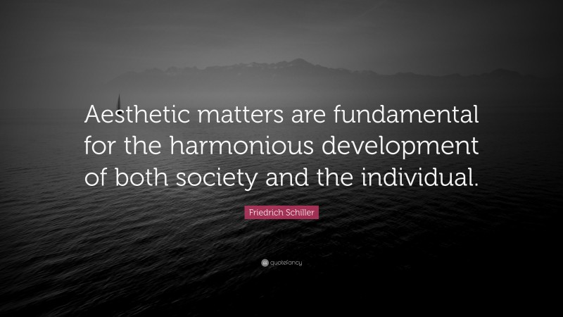 """Friedrich Schiller Quote: """"Aesthetic matters are fundamental for the harmonious development of both society and the individual."""""""