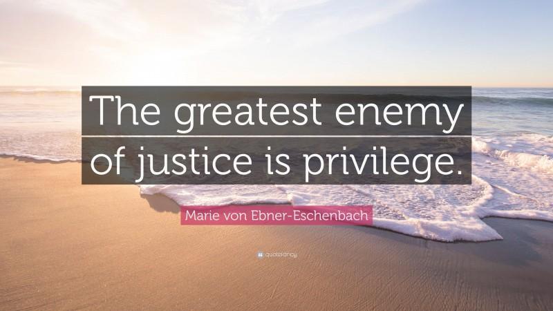 """Marie von Ebner-Eschenbach Quote: """"The greatest enemy of justice is privilege."""""""