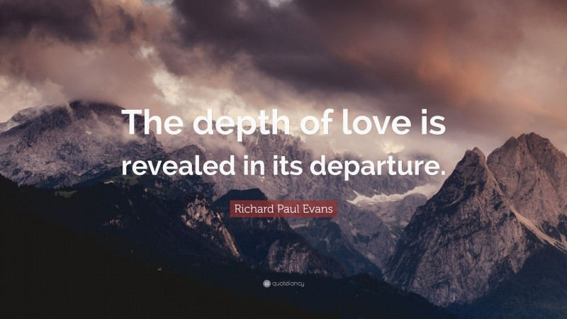 """Richard Paul Evans Quote: """"The depth of love is revealed in its departure."""""""