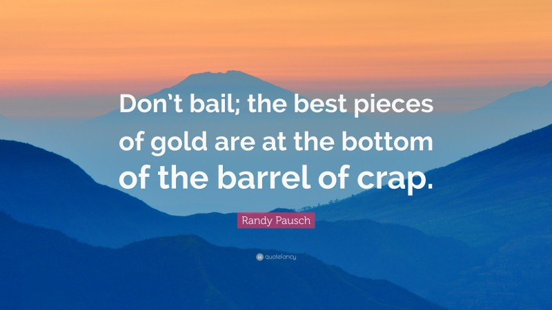 """Randy Pausch Quote: """"Don't bail; the best pieces of gold are at the bottom of the barrel of crap."""""""