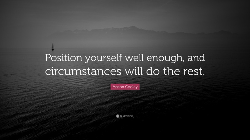 """Mason Cooley Quote: """"Position yourself well enough, and circumstances will do the rest."""""""