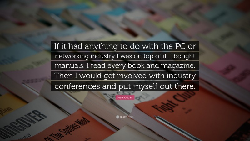 """Mark Cuban Quote: """"If it had anything to do with the PC or networking industry I was on top of it. I bought manuals. I read every book and magazine. Then I would get involved with industry conferences and put myself out there."""""""